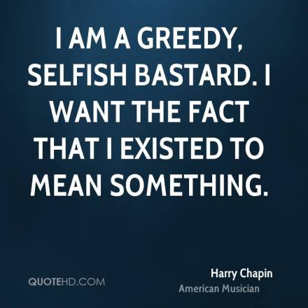 harry-chapin-musician-i-am-a-greedy-selfish-bastard-i-want-the-fact